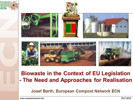 IFAT 2010 Josef Barth, European Compost Network ECN Biowaste in the Context of EU Legislation - The Need and Approaches for Realisation.