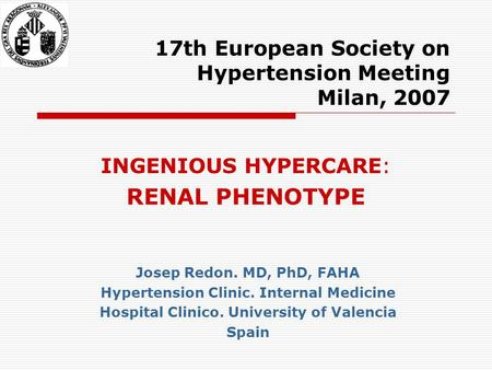 17th European Society on Hypertension Meeting Milan, 2007 INGENIOUS HYPERCARE: RENAL PHENOTYPE Josep Redon. MD, PhD, FAHA Hypertension Clinic. Internal.