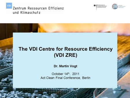 Page 1 | Act Clean Final Conference| October 14 th, 2011 | Dr. Martin Vogt © VDI Zentrum Ressourceneffizienz GmbH The VDI Centre for Resource Efficiency.