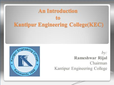 An Introduction to Kantipur Engineering College(KEC) by: Rameshwar Rijal Chairman Kantipur Engineering College.