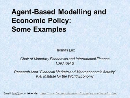 Agent-Based Modelling and Economic Policy: Some Examples Thomas Lux Chair of Monetary Economics and International Finance CAU Kiel & Research Area Financial.