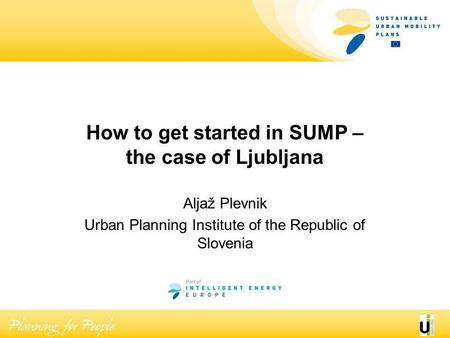 How to get started in SUMP – the case of Ljubljana Aljaž Plevnik Urban Planning Institute of the Republic of Slovenia.