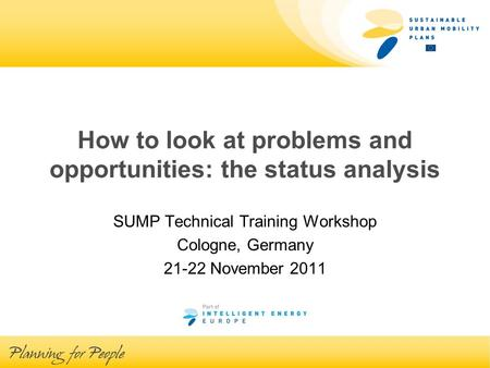 How to look at problems and opportunities: the status analysis SUMP Technical Training Workshop Cologne, Germany 21-22 November 2011.