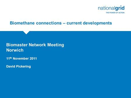 Biomethane connections – current developments Biomaster Network Meeting Norwich 11 th November 2011 David Pickering.