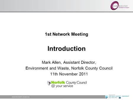 1st Network Meeting Introduction Mark Allen, Assistant Director, Environment and Waste, Norfolk County Council 11th November 2011.