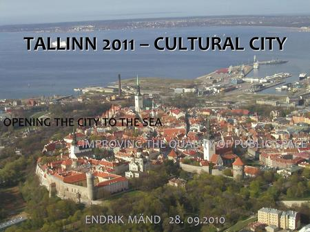 TALLINN 2011 – CULTURAL CITY ENDRIK MÄND 28. 09.2010 OPENING THE CITY TO THE SEA IMPROVING THE QUALITY OF PUBLIC SPACE.