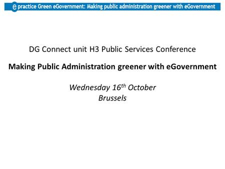 DG Connect unit H3 Public Services Conference Making Public Administration greener with eGovernment Wednesday 16 th October Brussels.