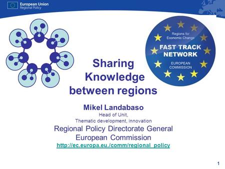 1 Sharing Knowledge between regions Mikel Landabaso Head of Unit, Thematic development, innovation Regional Policy Directorate General European Commission.