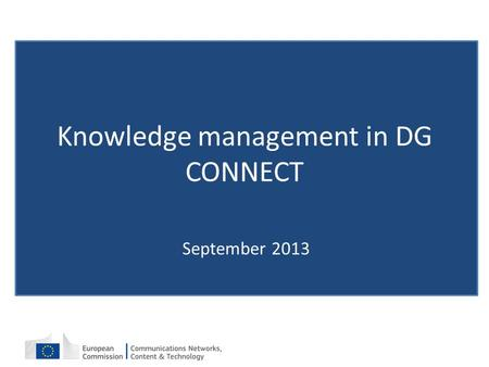 Knowledge management in DG CONNECT September 2013.