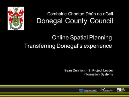 Comhairle Chontae Dhún na nGall Donegal County Council Online Spatial Planning Transferring Donegals experience Sean Dunnion, I.S. Project Leader Information.