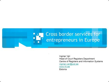 Cross border services for entrepreneurs in Europe Ingmar Vali Head of Court Registers Department Centre of Registers and Information Systems