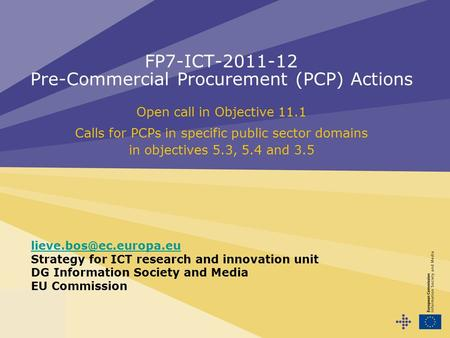FP7-ICT-2011-12 Pre-Commercial Procurement (PCP) Actions Open call in Objective 11.1 Calls for PCPs in specific public sector domains in objectives 5.3,