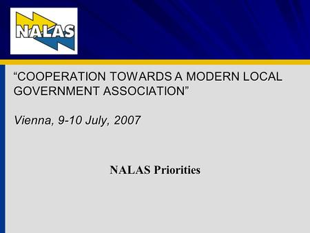 COOPERATION TOWARDS A MODERN LOCAL GOVERNMENT ASSOCIATION Vienna, 9-10 July, 2007 NALAS Priorities.