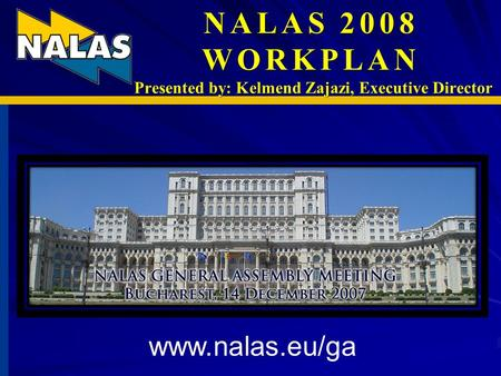 NALAS 2008 WORKPLAN Presented by: Kelmend Zajazi, Executive Director www.nalas.eu/ga.