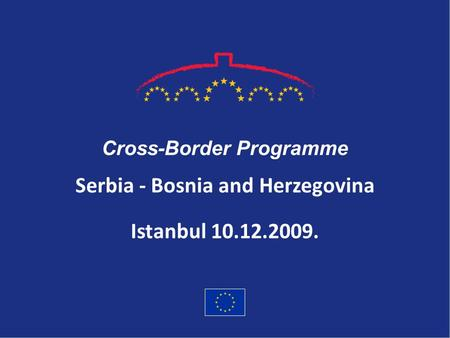 Serbia - Bosnia and Herzegovina Cross-Border Programme Istanbul 10.12.2009.