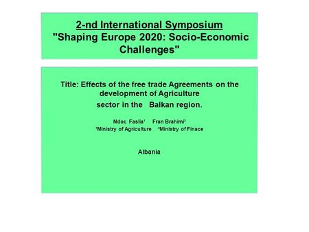 2-nd International Symposium Shaping Europe 2020: Socio-Economic Challenges Title: Effects of the free trade Agreements on the development of Agriculture.