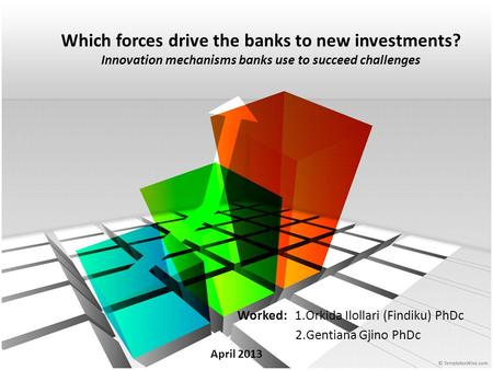 Which forces drive the banks to new investments? Innovation mechanisms banks use to succeed challenges Worked: 1.Orkida Ilollari (Findiku) PhDc 2.Gentiana.