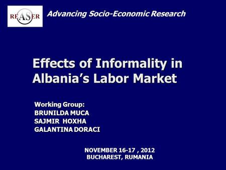 Effects of Informality in Albanias Labor Market Working Group: BRUNILDA MUCA SAJMIR HOXHA GALANTINA DORACI Advancing Socio-Economic Research NOVEMBER 16-17,