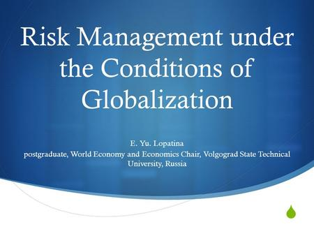 Risk Management under the Conditions of Globalization E. Yu. Lopatina postgraduate, World Economy and Economics Chair, Volgograd State Technical University,