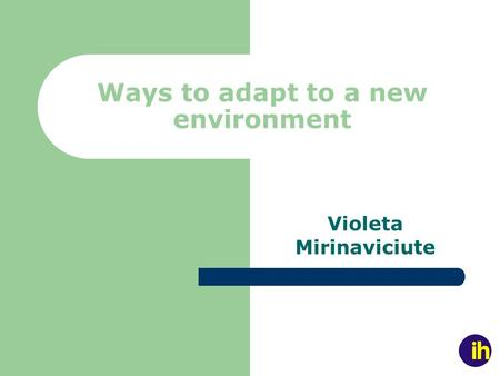 Ways to adapt to a new environment Violeta Mirinaviciute.