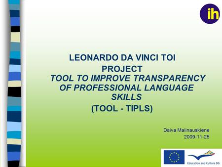 LEONARDO DA VINCI TOI PROJECT TOOL TO IMPROVE TRANSPARENCY OF PROFESSIONAL LANGUAGE SKILLS (TOOL - TIPLS) Daiva Malinauskiene 2009-11-25.
