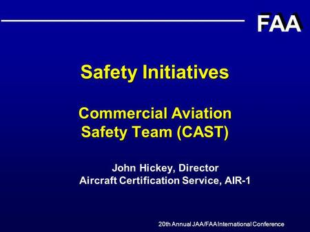 20th Annual JAA/FAA International Conference FAA Safety Initiatives Commercial Aviation Safety Team (CAST) John Hickey, Director Aircraft Certification.