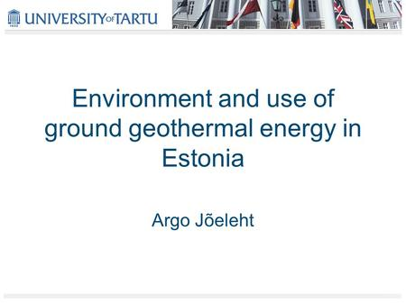 Environment and use of ground geothermal energy in Estonia Argo Jõeleht.