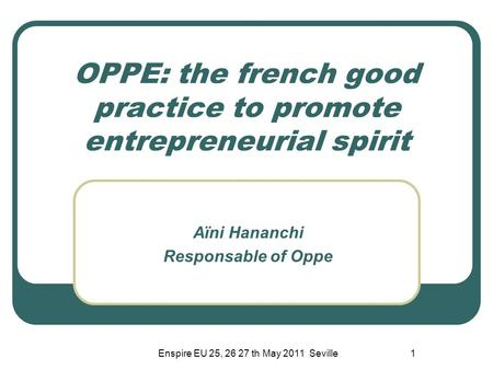 Enspire EU 25, 26 27 th May 2011 Seville1 OPPE: the french good practice to promote entrepreneurial spirit Aïni Hananchi Responsable of Oppe.