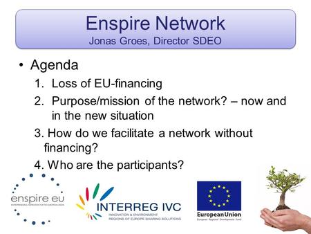 Enspire Network Jonas Groes, Director SDEO Agenda 1.Loss of EU-financing 2.Purpose/mission of the network? – now and in the new situation 3. How do we.