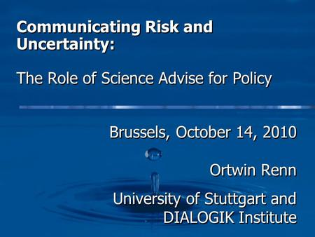 Communicating Risk and Uncertainty: The Role of Science Advise for Policy Brussels, October 14, 2010 Ortwin Renn University of Stuttgart and DIALOGIK Institute.