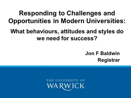 Jon F Baldwin Registrar Responding to Challenges and Opportunities in Modern Universities: What behaviours, attitudes and styles do we need for success?