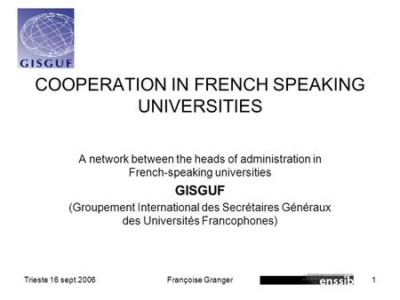 Trieste 16 sept.2006Françoise Granger1 COOPERATION IN FRENCH SPEAKING UNIVERSITIES A network between the heads of administration in French-speaking universities.
