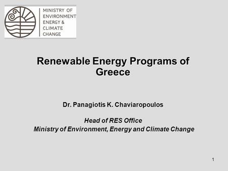 1 Renewable Energy Programs of Greece Dr. Panagiotis K. Chaviaropoulos Head of RES Office Ministry of Environment, Energy and Climate Change.