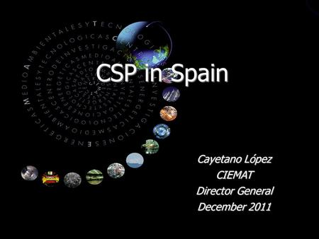 CSP in Spain Cayetano López CIEMAT Director General December 2011.