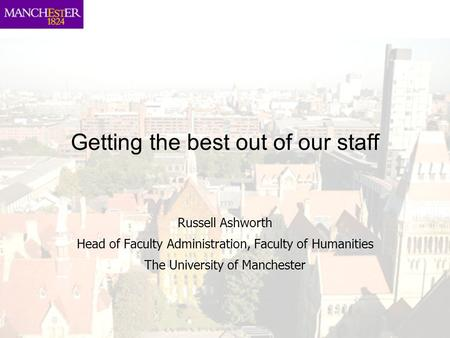 Getting the best out of our staff Russell Ashworth Head of Faculty Administration, Faculty of Humanities The University of Manchester.