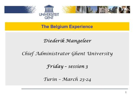 1 The Belgium Experience Diederik Mangeleer Chief Administrator Ghent University Friday – session 3 Turin – March 23-24.