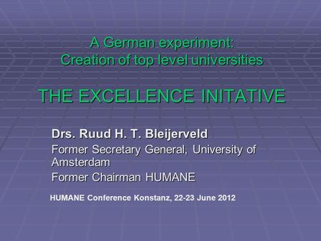 A German experiment: Creation of top level universities THE EXCELLENCE INITATIVE Drs. Ruud H. T. Bleijerveld Former Secretary General, University of Amsterdam.