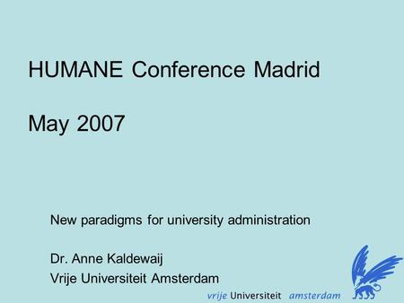 HUMANE Conference Madrid May 2007 New paradigms for university administration Dr. Anne Kaldewaij Vrije Universiteit Amsterdam.