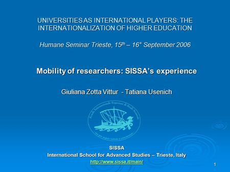 1 UNIVERSITIES AS INTERNATIONAL PLAYERS: THE INTERNATIONALIZATION OF HIGHER EDUCATION Humane Seminar Trieste, 15 th – 16° September 2006 Mobility of researchers: