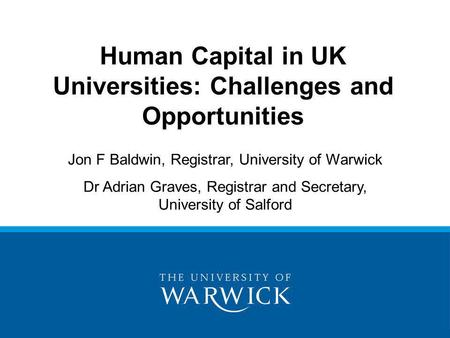 Human Capital in UK Universities: Challenges and Opportunities Jon F Baldwin, Registrar, University of Warwick Dr Adrian Graves, Registrar and Secretary,