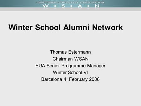 Winter School Alumni Network Thomas Estermann Chairman WSAN EUA Senior Programme Manager Winter School VI Barcelona 4. February 2008.