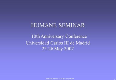 HUMANE Seminar, 25-26 May 2007, Madrid. 1 HUMANE SEMINAR 10th Anniversary Conference Universidad Carlos III de Madrid 25-26 May 2007.