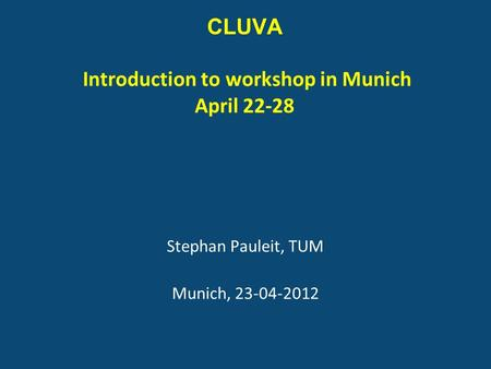 CLUVA Introduction to workshop in Munich April 22-28 Stephan Pauleit, TUM Munich, 23-04-2012.