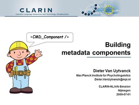 Building metadata components Dieter Van Uytvanck Max Planck Institute for Psycholinguistics CLARIN-NL Info Session Nijmegen 2009-07-01.