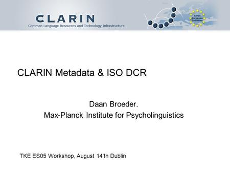 CLARIN Metadata & ISO DCR Daan Broeder. Max-Planck Institute for Psycholinguistics TKE ES05 Workshop, August 14th Dublin.