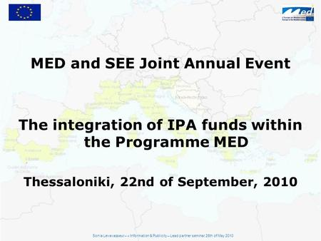 MED and SEE Joint Annual Event The integration of IPA funds within the Programme MED Thessaloniki, 22nd of September, 2010 Sonia Levavasseur – « Information.