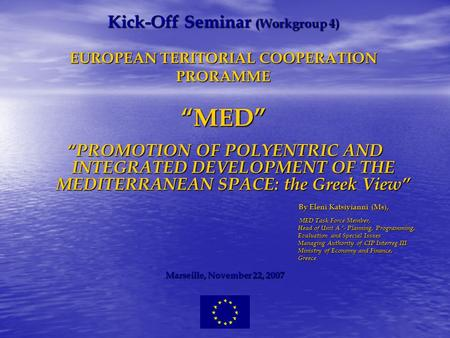 Kick-Off Seminar (Workgroup 4) EUROPEAN TERITORIAL COOPERATION PRORAMME MED PROMOTION OF POLYENTRIC AND INTEGRATED DEVELOPMENT OF THE MEDITERRANEAN SPACE: