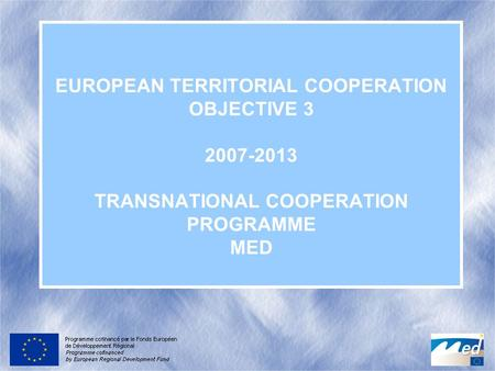 EUROPEAN TERRITORIAL COOPERATION OBJECTIVE 3 2007-2013 TRANSNATIONAL COOPERATION PROGRAMME MED.