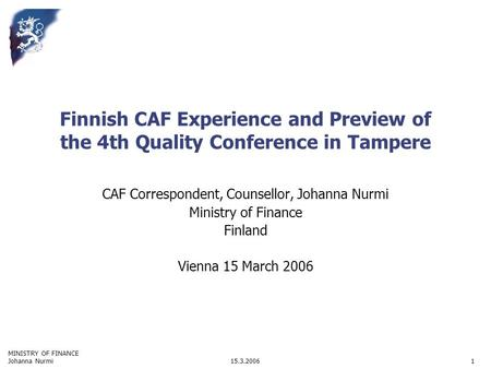 MINISTRY OF FINANCE 15.3.2006Johanna Nurmi1 Finnish CAF Experience and Preview of the 4th Quality Conference in Tampere CAF Correspondent, Counsellor,