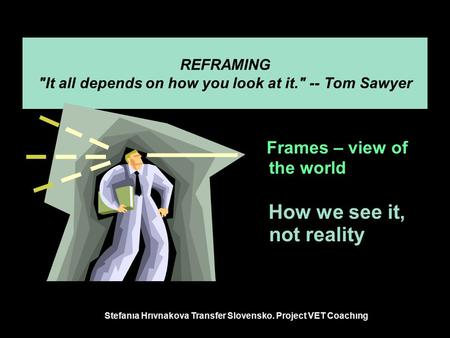 REFRAMING It all depends on how you look at it. -- Tom Sawyer Frames – view of the world How we see it, not reality Stefanıa Hrıvnakova Transfer Slovensko.